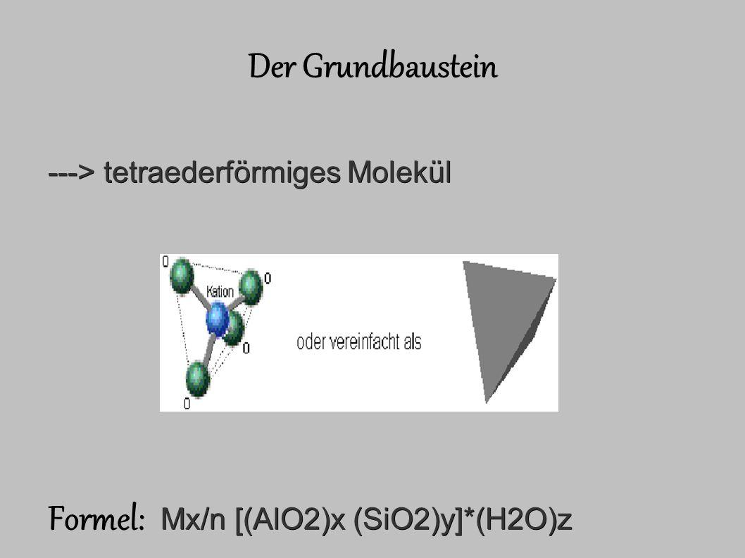 Der Grundbaustein ---> tetraederförmiges Molekül Formel: Mx/n [(AlO2)x (SiO2)y]*(H2O)z