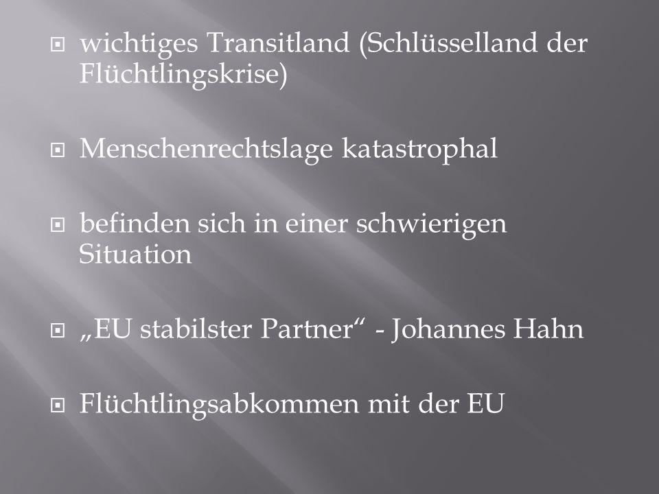 """ wichtiges Transitland (Schlüsselland der Flüchtlingskrise)  Menschenrechtslage katastrophal  befinden sich in einer schwierigen Situation  """"EU stabilster Partner - Johannes Hahn  Flüchtlingsabkommen mit der EU"""