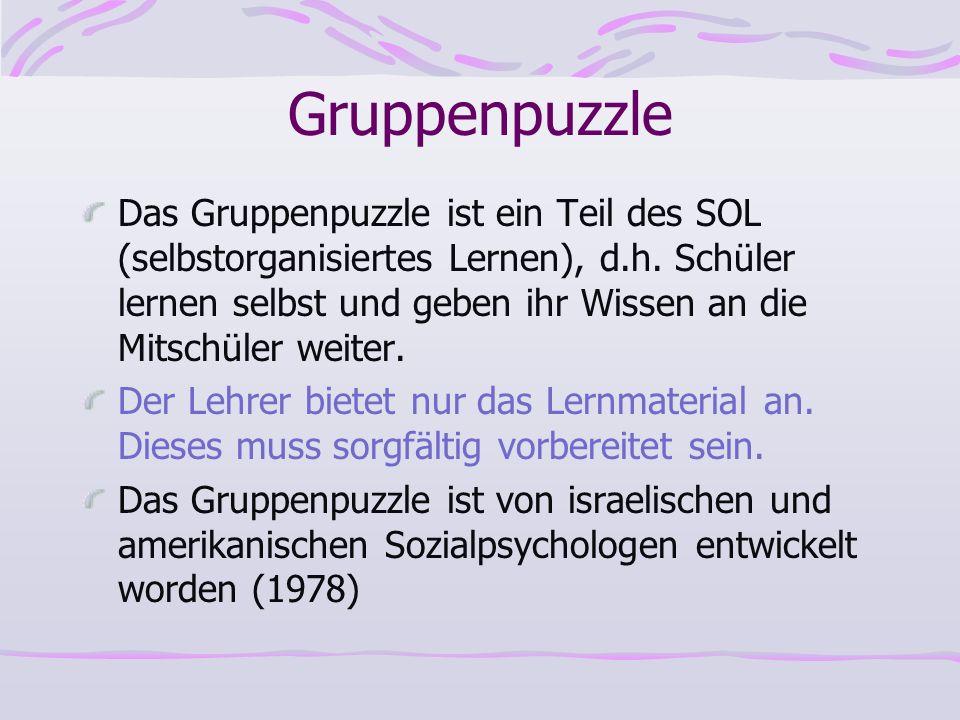 Gruppenpuzzle Das Gruppenpuzzle ist ein Teil des SOL (selbstorganisiertes Lernen), d.h. Schüler lernen selbst und geben ihr Wissen an die Mitschüler w