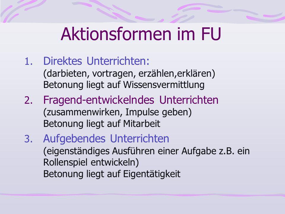 Aktionsformen im FU 1. Direktes Unterrichten: (darbieten, vortragen, erzählen,erklären) Betonung liegt auf Wissensvermittlung 2. Fragend-entwickelndes
