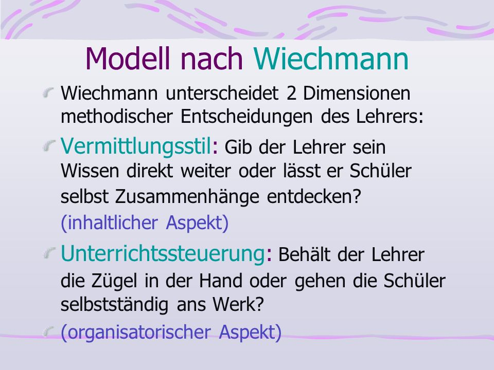 Modell nach Wiechmann Wiechmann unterscheidet 2 Dimensionen methodischer Entscheidungen des Lehrers: Vermittlungsstil: Gib der Lehrer sein Wissen dire
