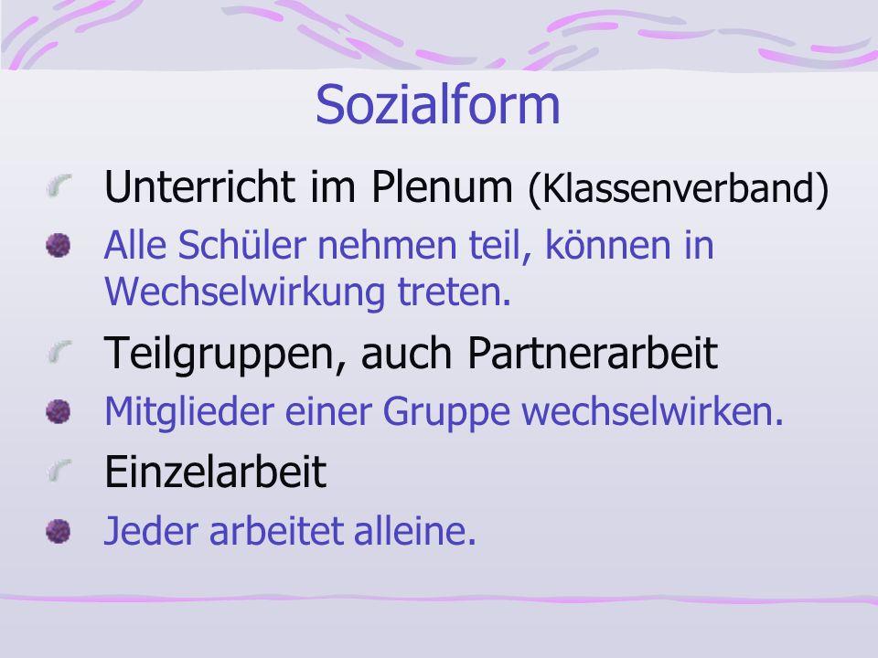 Sozialform Unterricht im Plenum (Klassenverband) Alle Schüler nehmen teil, können in Wechselwirkung treten. Teilgruppen, auch Partnerarbeit Mitglieder