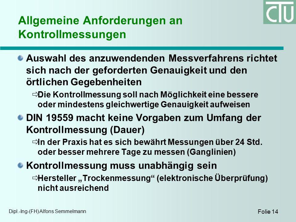 Dipl.-Ing-(FH) Alfons Semmelmann Folie 14 Allgemeine Anforderungen an Kontrollmessungen Auswahl des anzuwendenden Messverfahrens richtet sich nach der geforderten Genauigkeit und den örtlichen Gegebenheiten  Die Kontrollmessung soll nach Möglichkeit eine bessere oder mindestens gleichwertige Genauigkeit aufweisen DIN 19559 macht keine Vorgaben zum Umfang der Kontrollmessung (Dauer)  In der Praxis hat es sich bewährt Messungen über 24 Std.