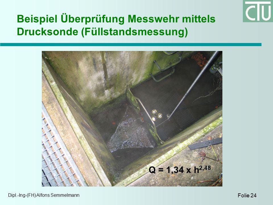 Dipl.-Ing-(FH) Alfons Semmelmann Folie 24 Beispiel Überprüfung Messwehr mittels Drucksonde (Füllstandsmessung) Q = 1,34 x h 2,48
