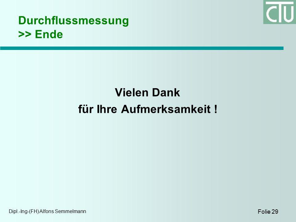 Dipl.-Ing-(FH) Alfons Semmelmann Folie 29 Durchflussmessung >> Ende Vielen Dank für Ihre Aufmerksamkeit !