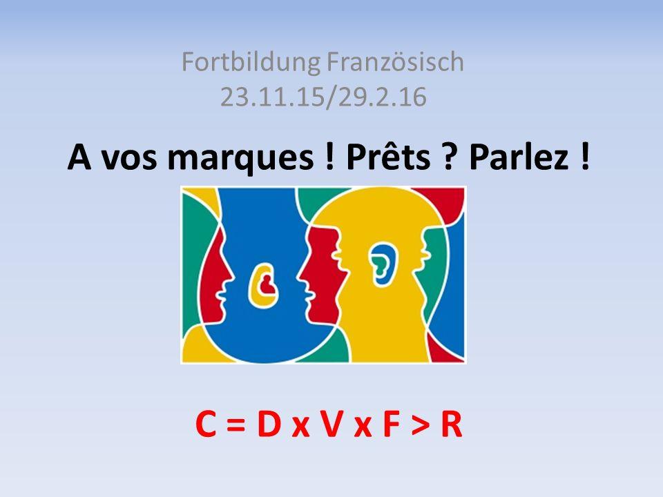 A vos marques ! Prêts ? Parlez ! Fortbildung Französisch 23.11.15/29.2.16 C = D x V x F > R