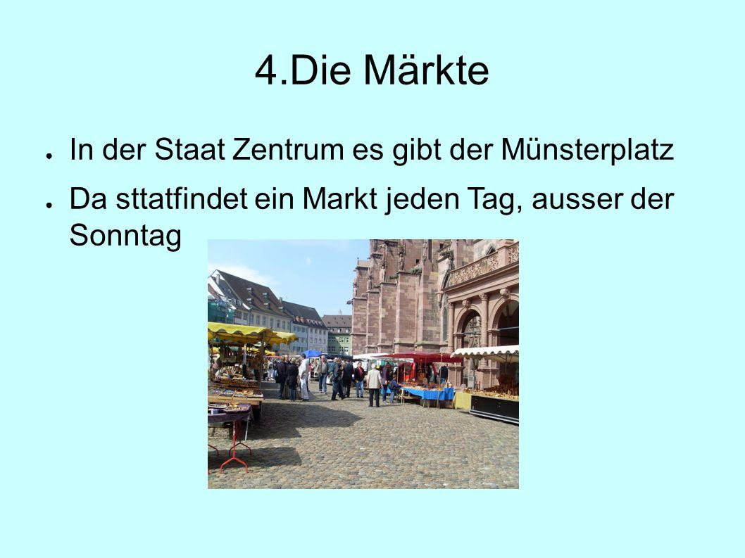 4.Die Märkte ● In der Staat Zentrum es gibt der Münsterplatz ● Da sttatfindet ein Markt jeden Tag, ausser der Sonntag
