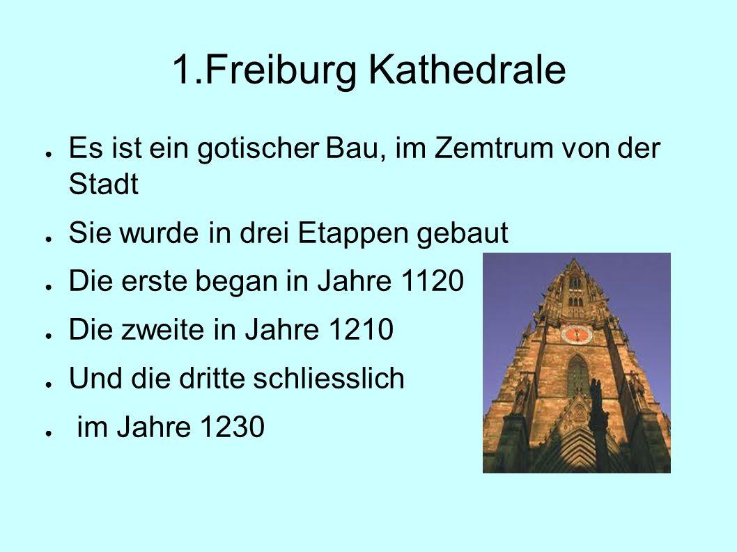 1.Freiburg Kathedrale ● Es ist ein gotischer Bau, im Zemtrum von der Stadt ● Sie wurde in drei Etappen gebaut ● Die erste began in Jahre 1120 ● Die zw