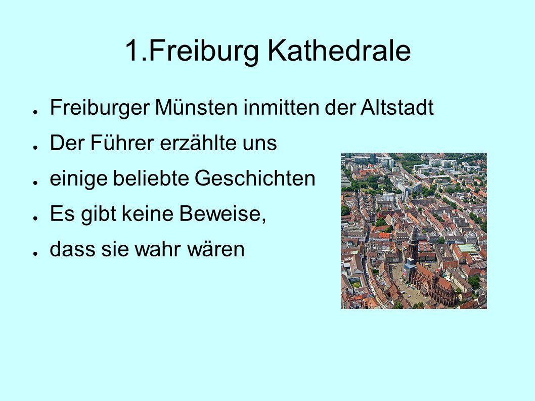 1.Freiburg Kathedrale ● Freiburger Münsten inmitten der Altstadt ● Der Führer erzählte uns ● einige beliebte Geschichten ● Es gibt keine Beweise, ● dass sie wahr wären