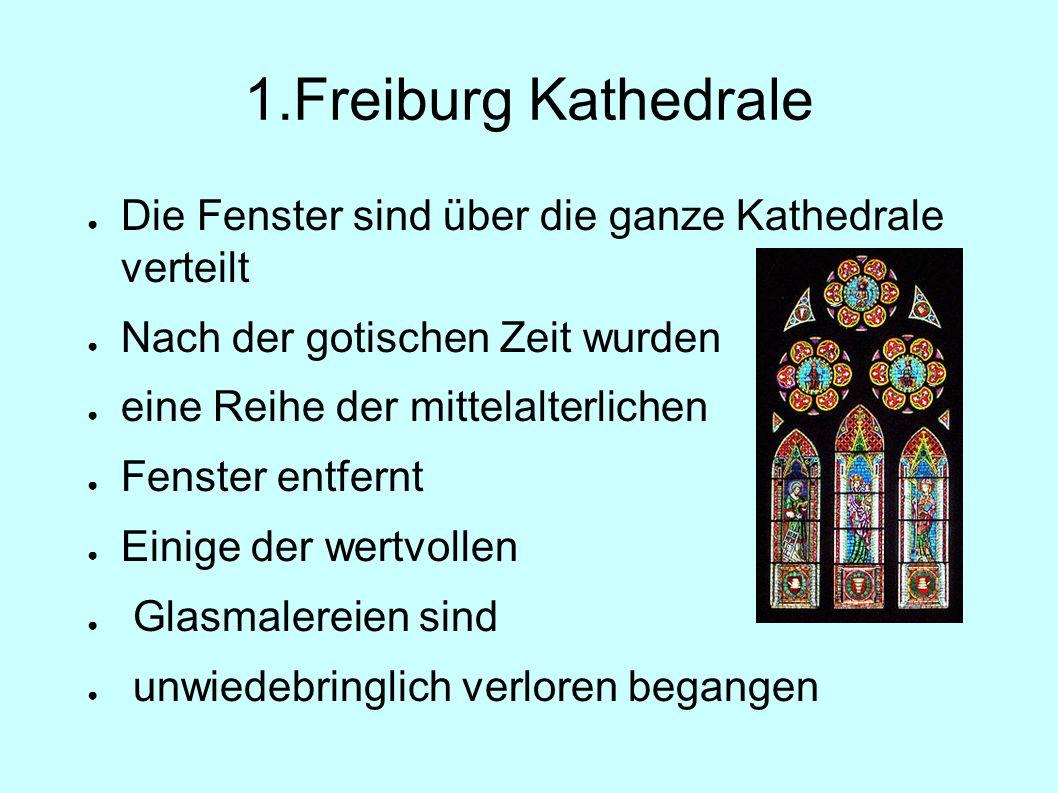 1.Freiburg Kathedrale ● Die Fenster sind über die ganze Kathedrale verteilt ● Nach der gotischen Zeit wurden ● eine Reihe der mittelalterlichen ● Fenster entfernt ● Einige der wertvollen ● Glasmalereien sind ● unwiedebringlich verloren begangen