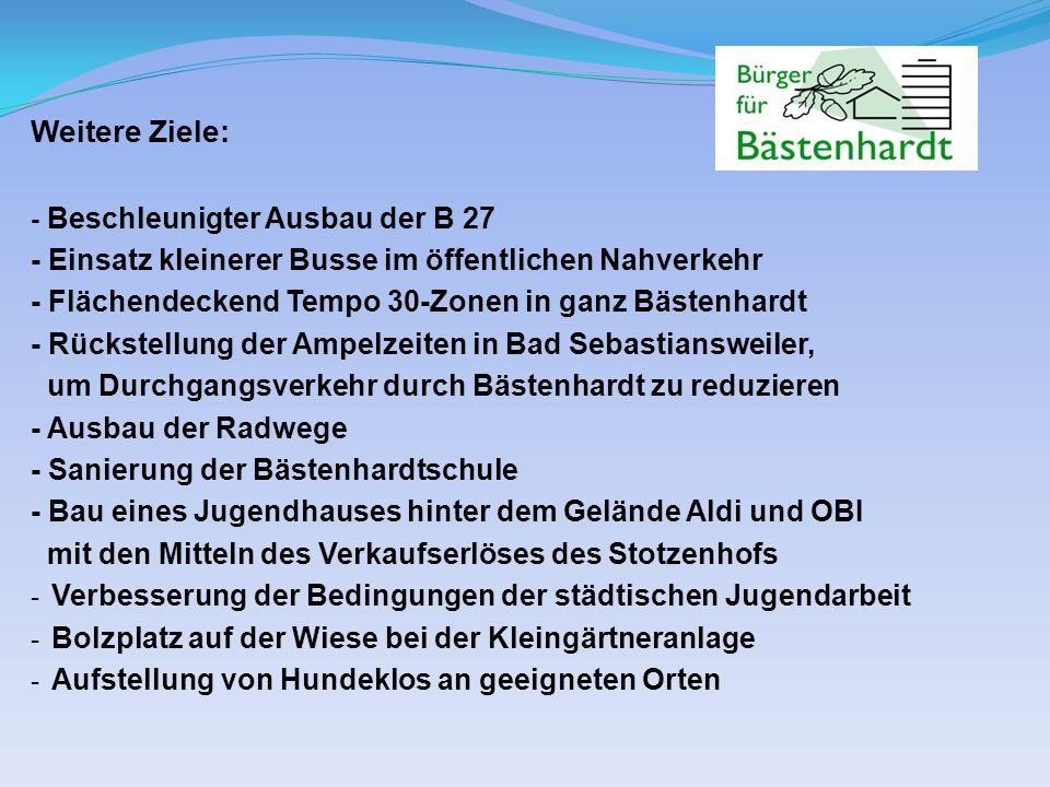 Weitere Ziele: - Beschleunigter Ausbau der B 27 - Einsatz kleinerer Busse im öffentlichen Nahverkehr - Flächendeckend Tempo 30-Zonen in ganz Bästenhardt - Rückstellung der Ampelzeiten in Bad Sebastiansweiler, um Durchgangsverkehr durch Bästenhardt zu reduzieren - Ausbau der Radwege - Sanierung der Bästenhardtschule - Bau eines Jugendhauses hinter dem Gelände Aldi und OBI mit den Mitteln des Verkaufserlöses des Stotzenhofs - Verbesserung der Bedingungen der städtischen Jugendarbeit - Bolzplatz auf der Wiese bei der Kleingärtneranlage - Aufstellung von Hundeklos an geeigneten Orten