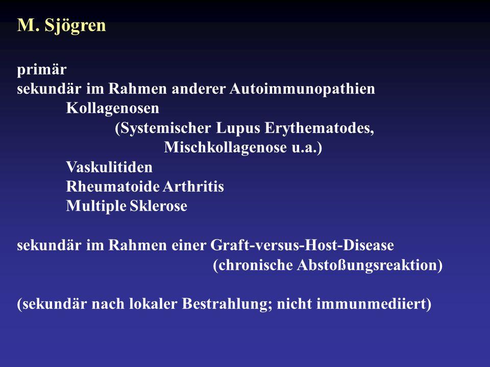 M. Sjögren primär sekundär im Rahmen anderer Autoimmunopathien Kollagenosen (Systemischer Lupus Erythematodes, Mischkollagenose u.a.) Vaskulitiden Rhe