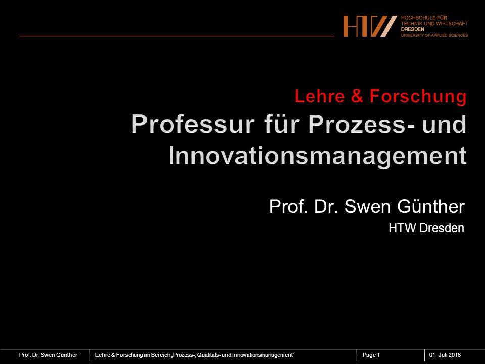 """Prof: Dr. Swen GüntherLehre & Forschung im Bereich """"Prozess-, Qualitäts- und Innovationsmanagement""""01. Juli 2016Page 1 Prof. Dr. Swen Günther HTW Dres"""