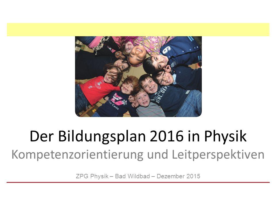 Der Bildungsplan 2016 in Physik Kompetenzorientierung und Leitperspektiven ZPG Physik – Bad Wildbad – Dezember 2015