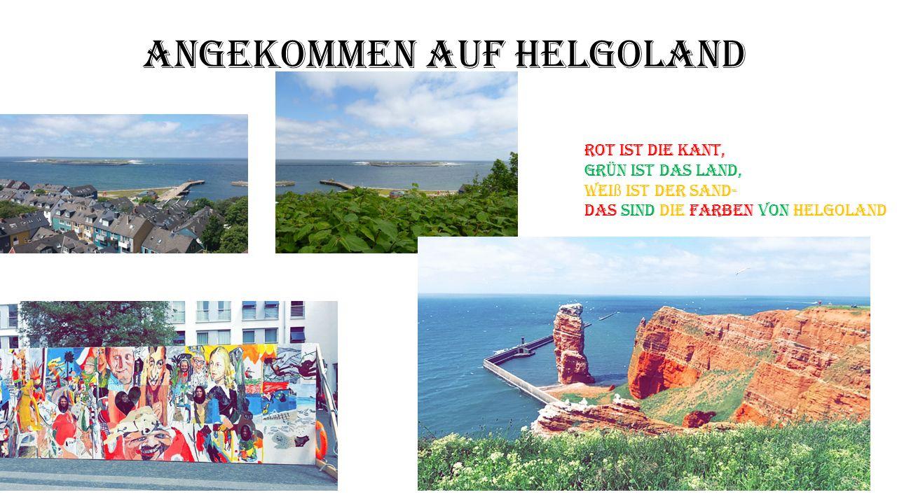 Angekommen auf Helgoland Rot ist die Kant, Grün ist das Land, Wei ß ist der Sand- Das sind die Farben von Helgoland
