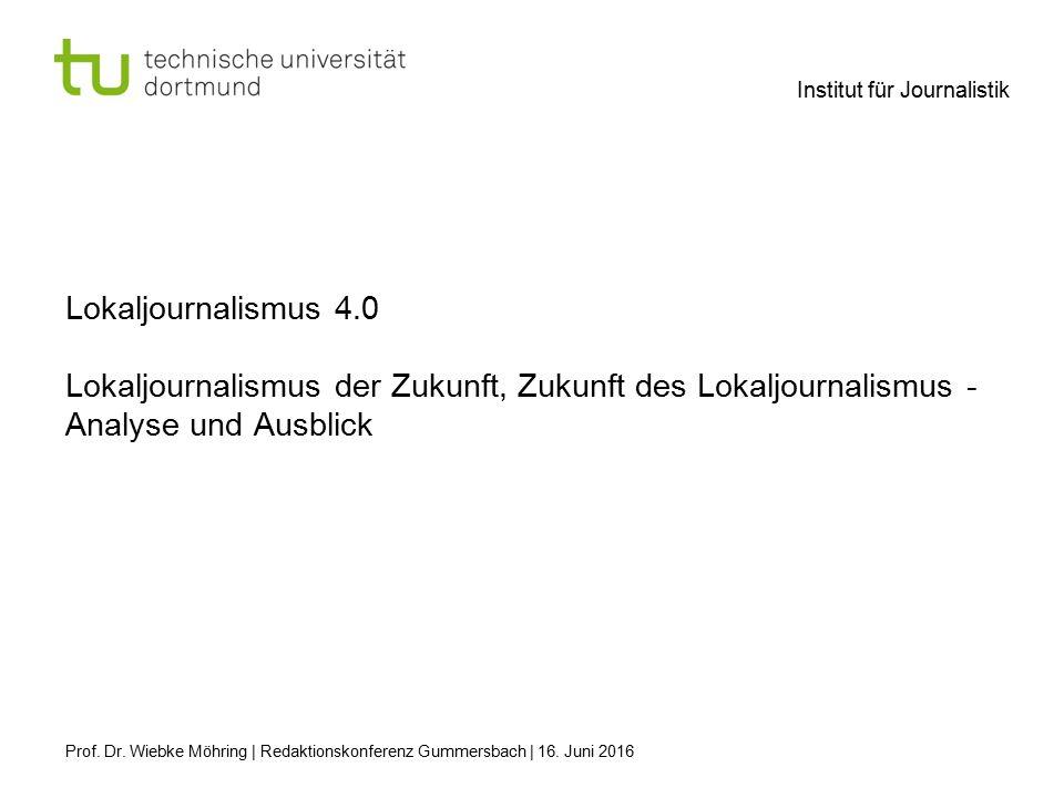 Institut für Journalistik Lokaljournalismus 4.0 Lokaljournalismus der Zukunft, Zukunft des Lokaljournalismus - Analyse und Ausblick Prof.