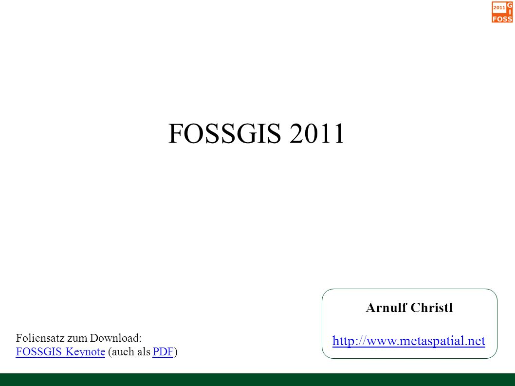 FOSSGIS 2011 Arnulf Christl http://www.metaspatial.net Foliensatz zum Download: FOSSGIS KeynoteFOSSGIS Keynote (auch als PDF)PDF