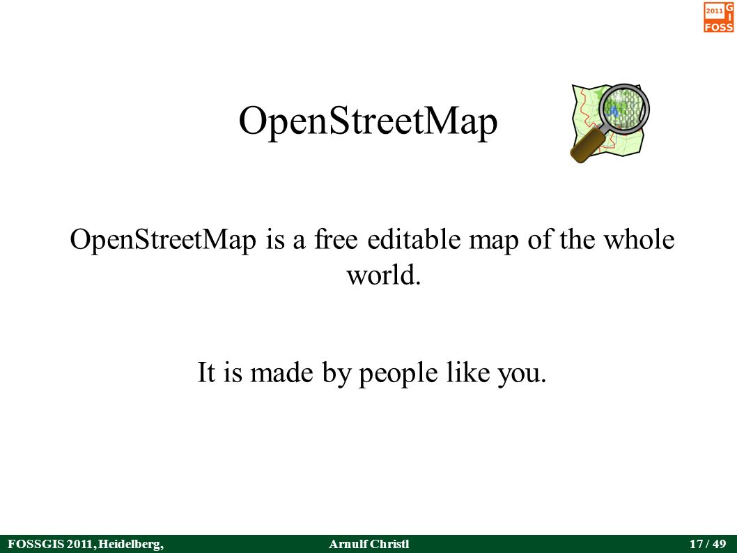 FOSSGIS 2011, Heidelberg, Germany Arnulf Christl17 / 49 OpenStreetMap OpenStreetMap is a free editable map of the whole world.