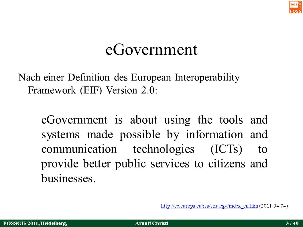 FOSSGIS 2011, Heidelberg, Germany Arnulf Christl3 / 49 eGovernment Nach einer Definition des European Interoperability Framework (EIF) Version 2.0: eGovernment is about using the tools and systems made possible by information and communication technologies (ICTs) to provide better public services to citizens and businesses.