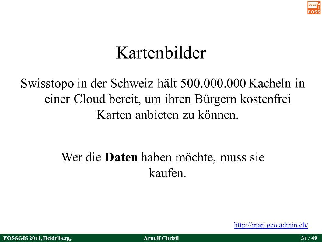 FOSSGIS 2011, Heidelberg, Germany Arnulf Christl31 / 49 Kartenbilder Swisstopo in der Schweiz hält 500.000.000 Kacheln in einer Cloud bereit, um ihren Bürgern kostenfrei Karten anbieten zu können.
