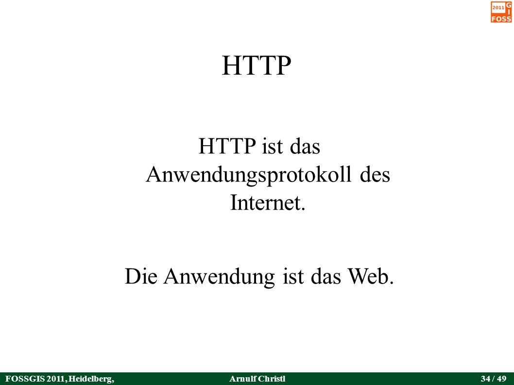 FOSSGIS 2011, Heidelberg, Germany Arnulf Christl34 / 49 HTTP HTTP ist das Anwendungsprotokoll des Internet.