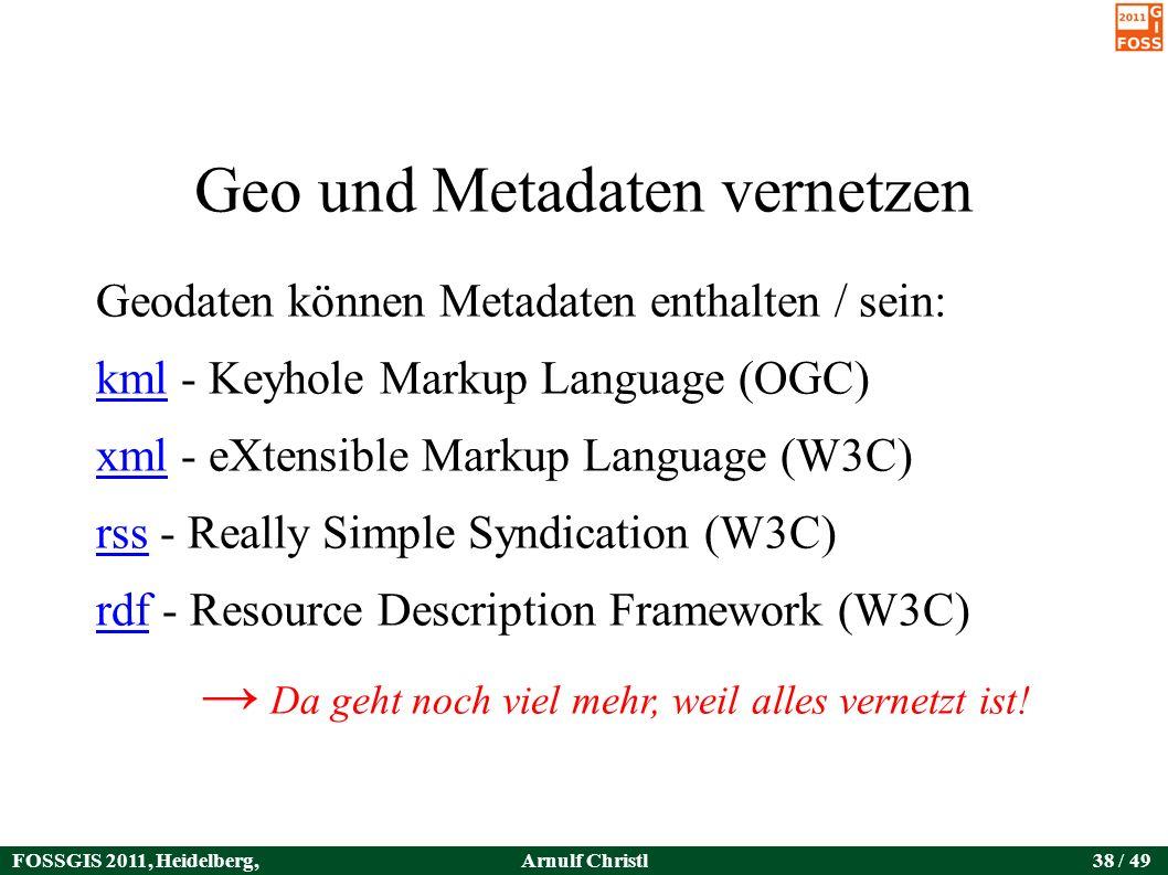 FOSSGIS 2011, Heidelberg, Germany Arnulf Christl38 / 49 Geo und Metadaten vernetzen Geodaten können Metadaten enthalten / sein: kmlkml - Keyhole Markup Language (OGC) xmlxml - eXtensible Markup Language (W3C) rssrss - Really Simple Syndication (W3C) rdfrdf - Resource Description Framework (W3C) → Da geht noch viel mehr, weil alles vernetzt ist!