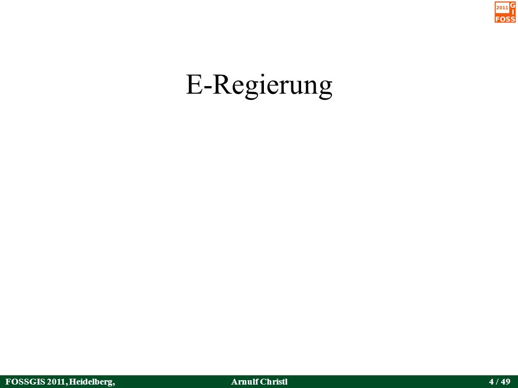FOSSGIS 2011, Heidelberg, Germany Arnulf Christl4 / 49 E-Regierung