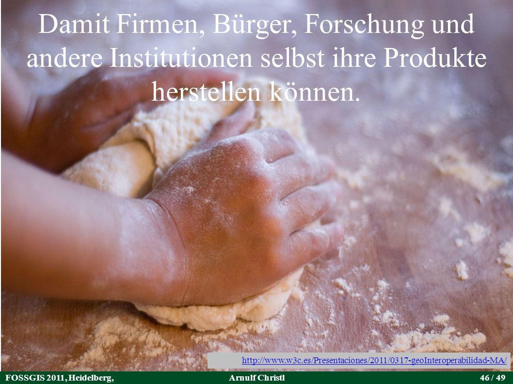 FOSSGIS 2011, Heidelberg, Germany Arnulf Christl46 / 49 Damit Firmen, Bürger, Forschung und andere Institutionen selbst ihre Produkte herstellen können.