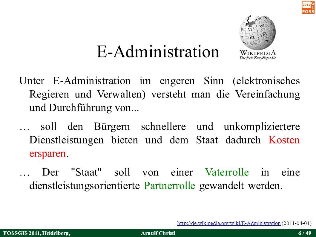 FOSSGIS 2011, Heidelberg, Germany Arnulf Christl6 / 49 E-Administration Unter E-Administration im engeren Sinn (elektronisches Regieren und Verwalten) versteht man die Vereinfachung und Durchführung von...
