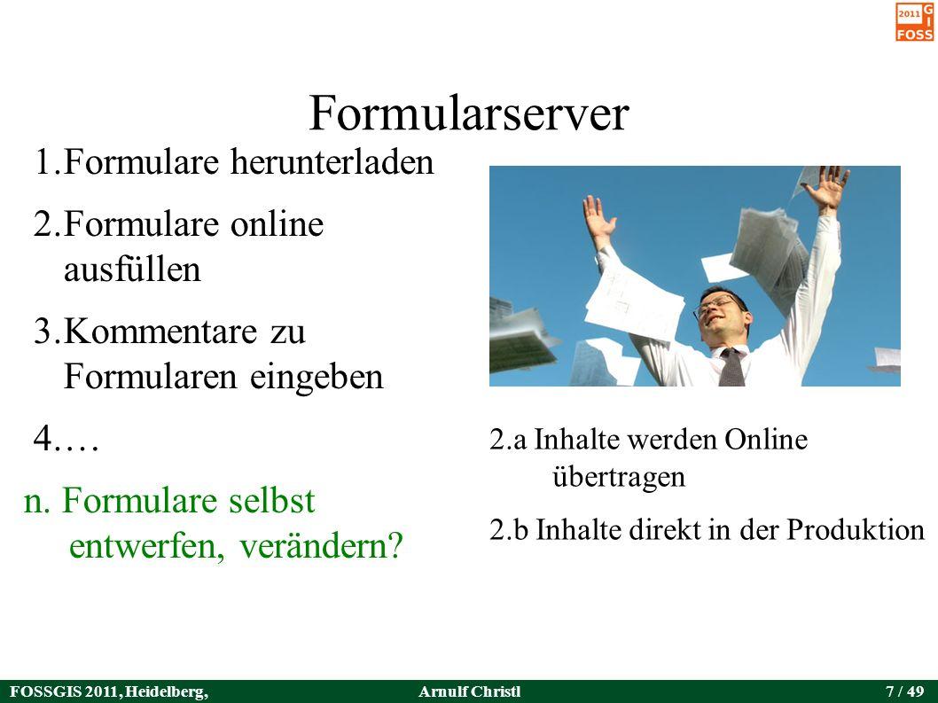 FOSSGIS 2011, Heidelberg, Germany Arnulf Christl7 / 49 Formularserver 1.Formulare herunterladen 2.Formulare online ausfüllen 3.Kommentare zu Formularen eingeben 4.… n.