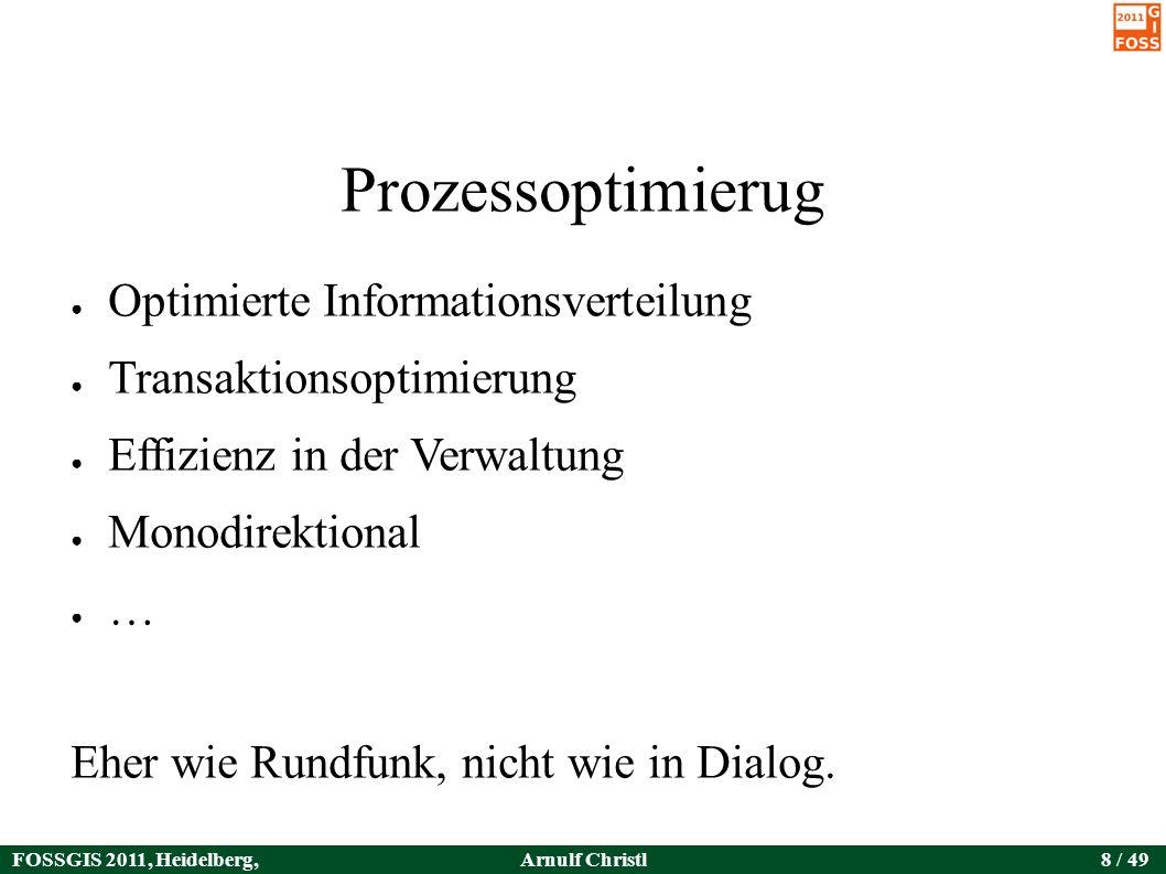 FOSSGIS 2011, Heidelberg, Germany Arnulf Christl8 / 49 Prozessoptimierug ● Optimierte Informationsverteilung ● Transaktionsoptimierung ● Effizienz in der Verwaltung ● Monodirektional ● … Eher wie Rundfunk, nicht wie in Dialog.
