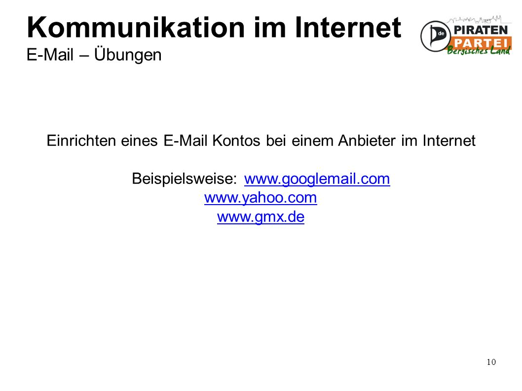 10 Kommunikation im Internet E-Mail – Übungen Einrichten eines E-Mail Kontos bei einem Anbieter im Internet Beispielsweise: www.googlemail.comwww.googlemail.com www.yahoo.com www.gmx.de