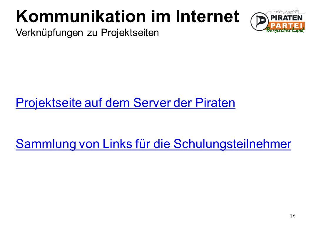 16 Kommunikation im Internet Verknüpfungen zu Projektseiten Projektseite auf dem Server der Piraten Sammlung von Links für die Schulungsteilnehmer