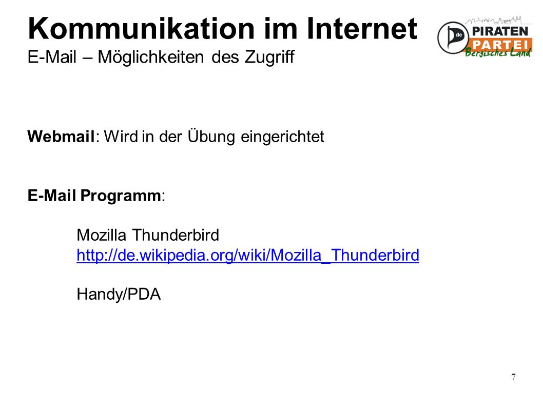 7 Kommunikation im Internet E-Mail – Möglichkeiten des Zugriff Webmail: Wird in der Übung eingerichtet E-Mail Programm: Mozilla Thunderbird http://de.wikipedia.org/wiki/Mozilla_Thunderbird Handy/PDA