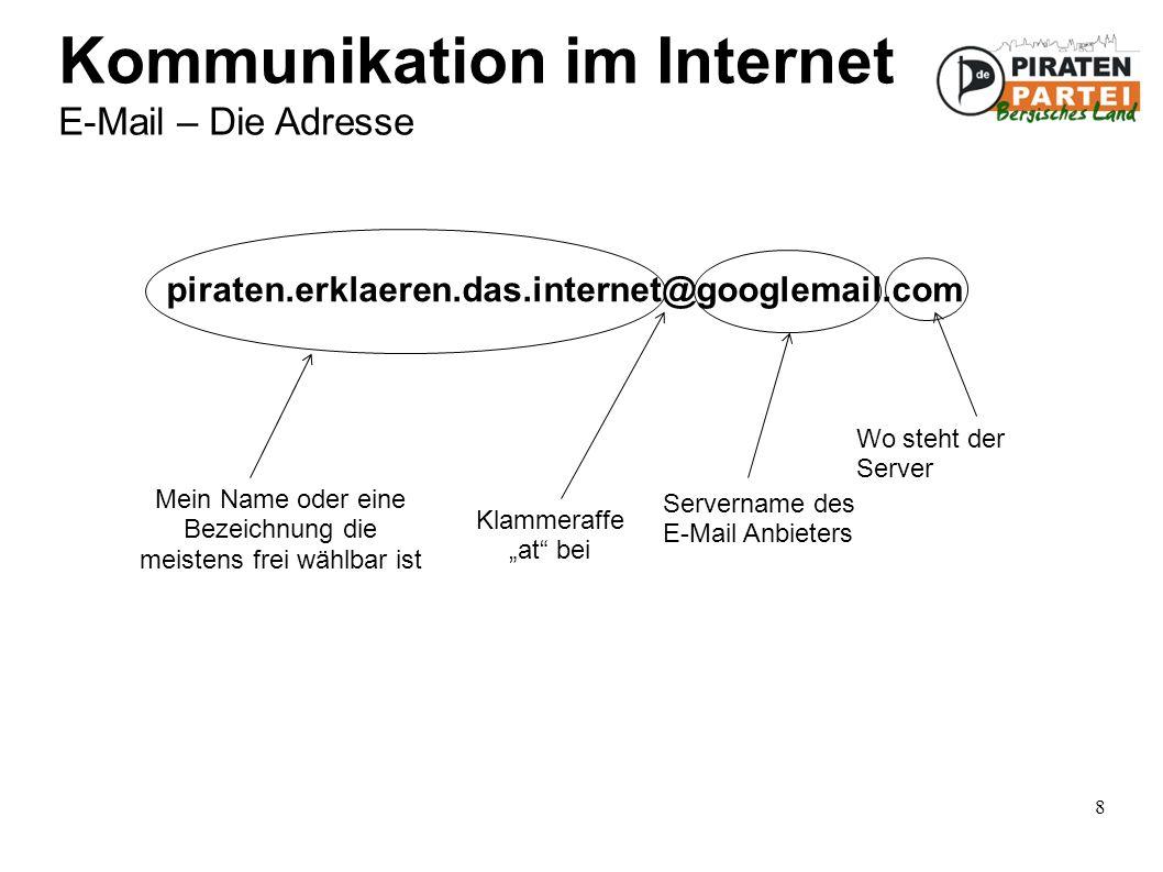 """8 Kommunikation im Internet E-Mail – Die Adresse piraten.erklaeren.das.internet@googlemail.com Mein Name oder eine Bezeichnung die meistens frei wählbar ist Klammeraffe """"at bei Servername des E-Mail Anbieters Wo steht der Server"""