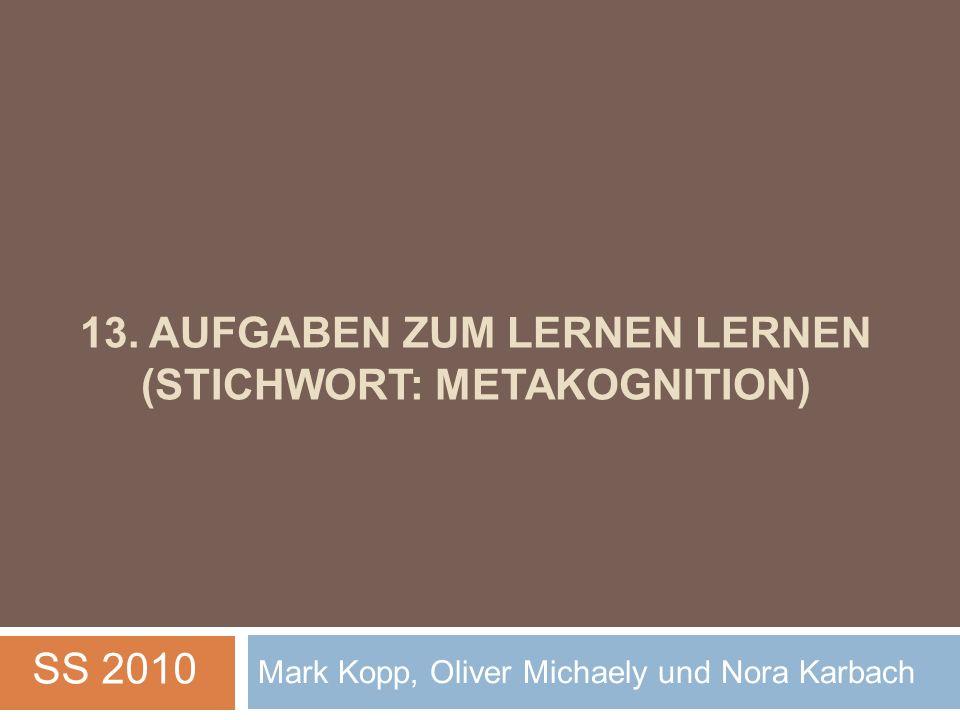13. AUFGABEN ZUM LERNEN LERNEN (STICHWORT: METAKOGNITION) Mark Kopp, Oliver Michaely und Nora Karbach SS 2010