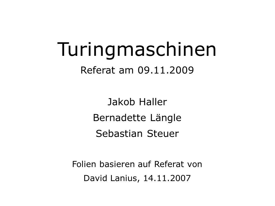 Turingmaschinen Referat am 09.11.2009 Jakob Haller Bernadette Längle Sebastian Steuer Folien basieren auf Referat von David Lanius, 14.11.2007