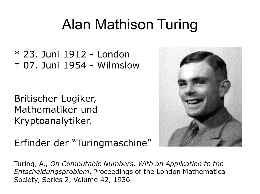 Alan Mathison Turing * 23. Juni 1912 - London † 07.