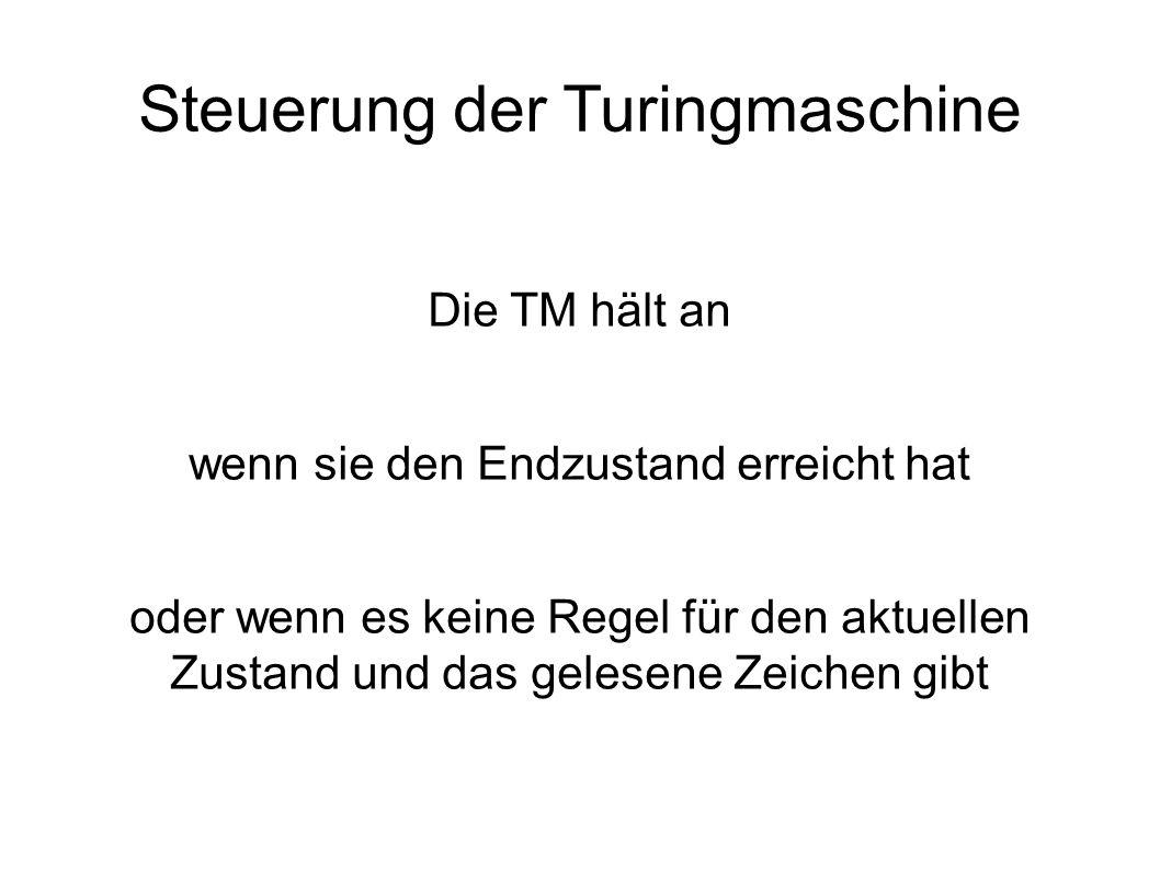Steuerung der Turingmaschine Die TM hält an wenn sie den Endzustand erreicht hat oder wenn es keine Regel für den aktuellen Zustand und das gelesene Zeichen gibt