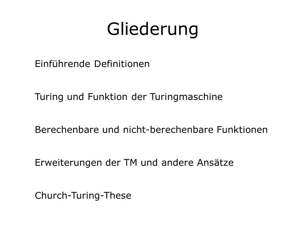 Gliederung Einführende Definitionen Turing und Funktion der Turingmaschine Berechenbare und nicht-berechenbare Funktionen Erweiterungen der TM und andere Ansätze Church-Turing-These