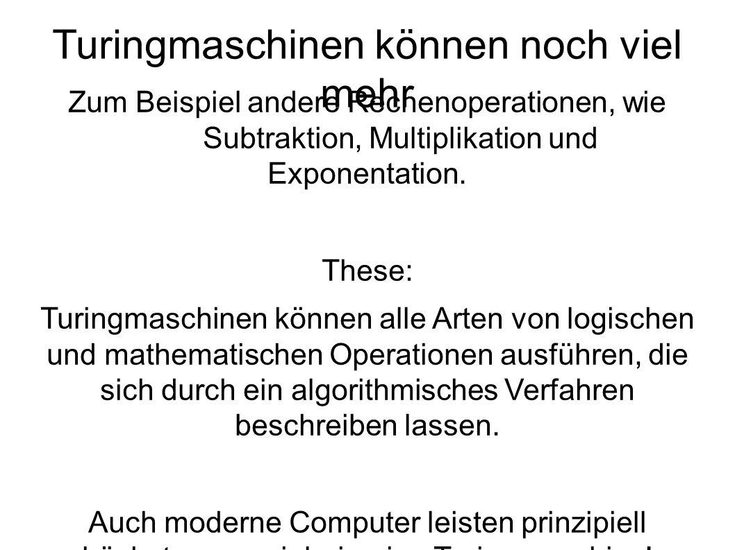 Turingmaschinen können noch viel mehr Zum Beispiel andere Rechenoperationen, wie Subtraktion, Multiplikation und Exponentation.