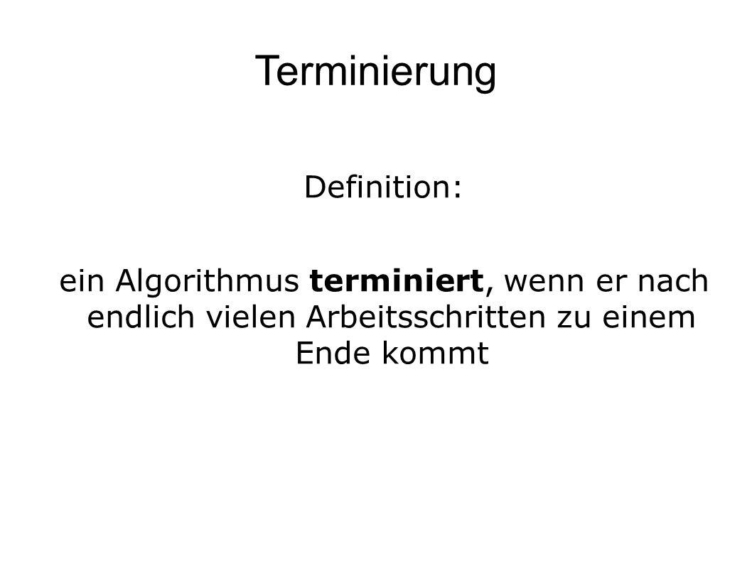 Terminierung Definition: ein Algorithmus terminiert, wenn er nach endlich vielen Arbeitsschritten zu einem Ende kommt