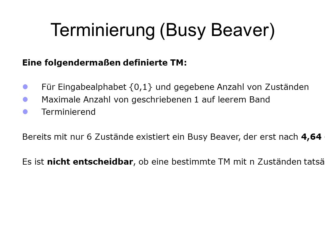 Terminierung (Busy Beaver) Eine folgendermaßen definierte TM: Für Eingabealphabet {0,1} und gegebene Anzahl von Zuständen Maximale Anzahl von geschriebenen 1 auf leerem Band Terminierend Bereits mit nur 6 Zustände existiert ein Busy Beaver, der erst nach 4,64 · 10 1439 geschrieben 1 anhält.