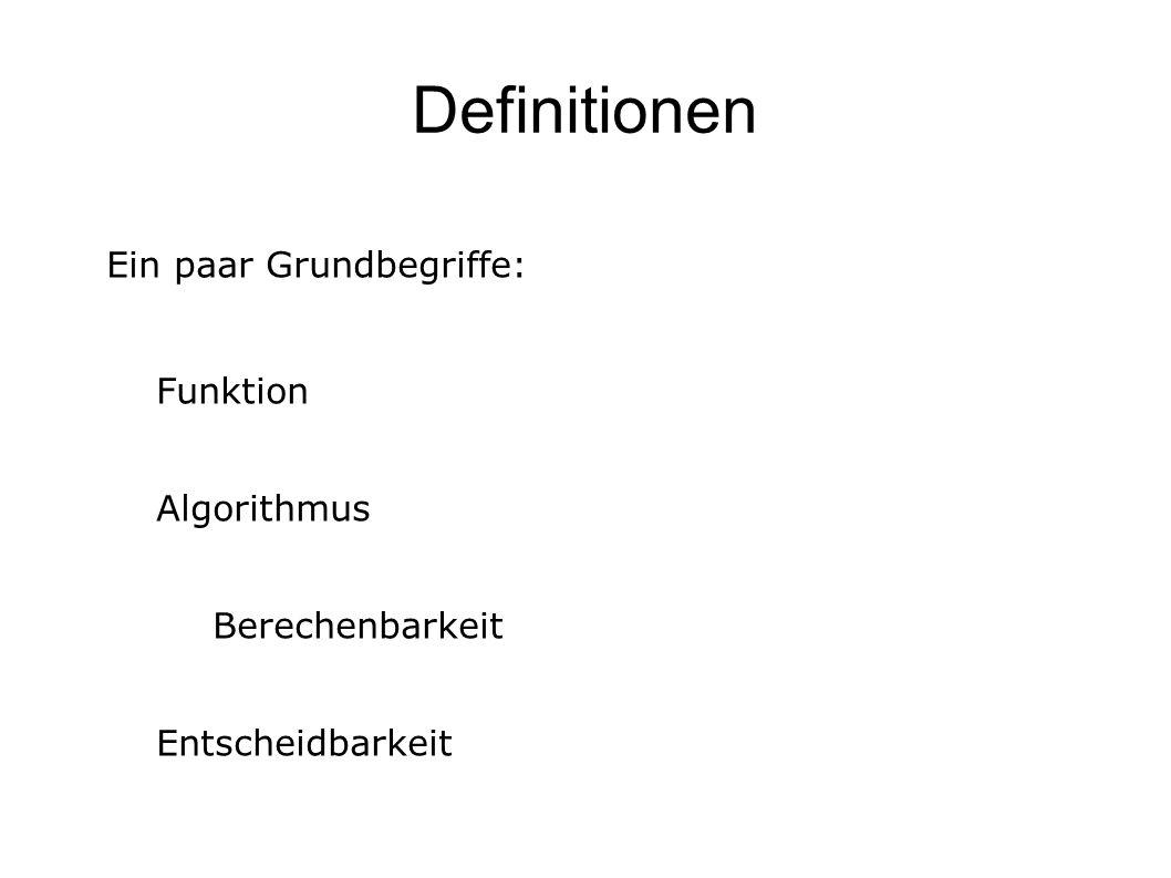Definitionen Ein paar Grundbegriffe: Funktion Algorithmus Berechenbarkeit Entscheidbarkeit