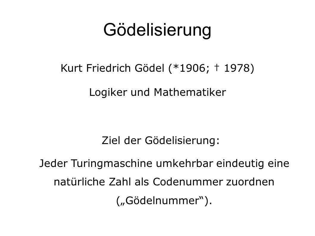 """Gödelisierung Kurt Friedrich Gödel (*1906; † 1978) Logiker und Mathematiker Ziel der Gödelisierung: Jeder Turingmaschine umkehrbar eindeutig eine natürliche Zahl als Codenummer zuordnen (""""Gödelnummer )."""