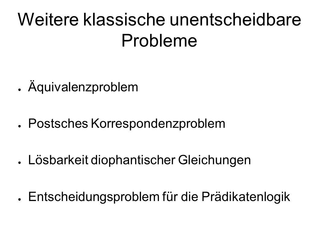 Weitere klassische unentscheidbare Probleme ● Äquivalenzproblem ● Postsches Korrespondenzproblem ● Lösbarkeit diophantischer Gleichungen ● Entscheidungsproblem für die Prädikatenlogik