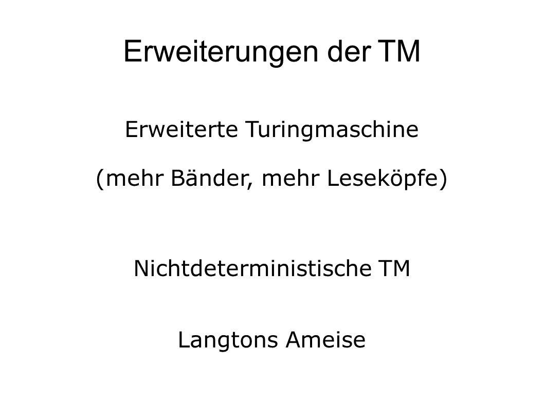 Erweiterungen der TM Erweiterte Turingmaschine (mehr Bänder, mehr Leseköpfe) Nichtdeterministische TM Langtons Ameise