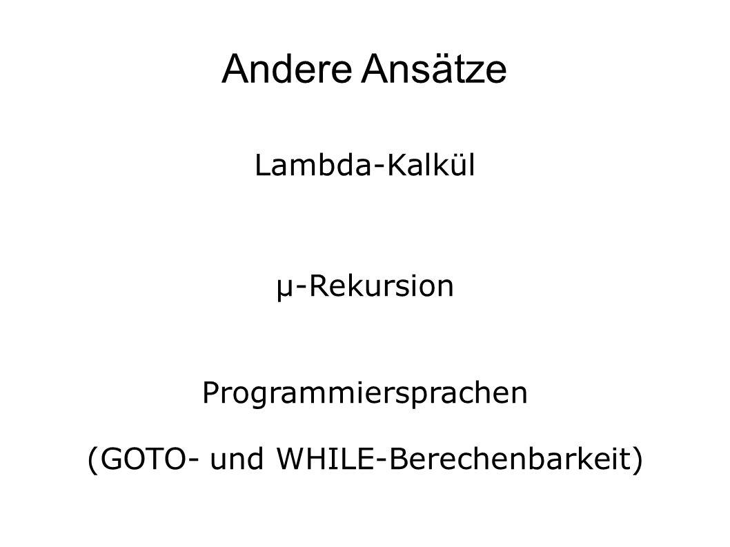 Andere Ansätze Lambda-Kalkül µ-Rekursion Programmiersprachen (GOTO- und WHILE-Berechenbarkeit)