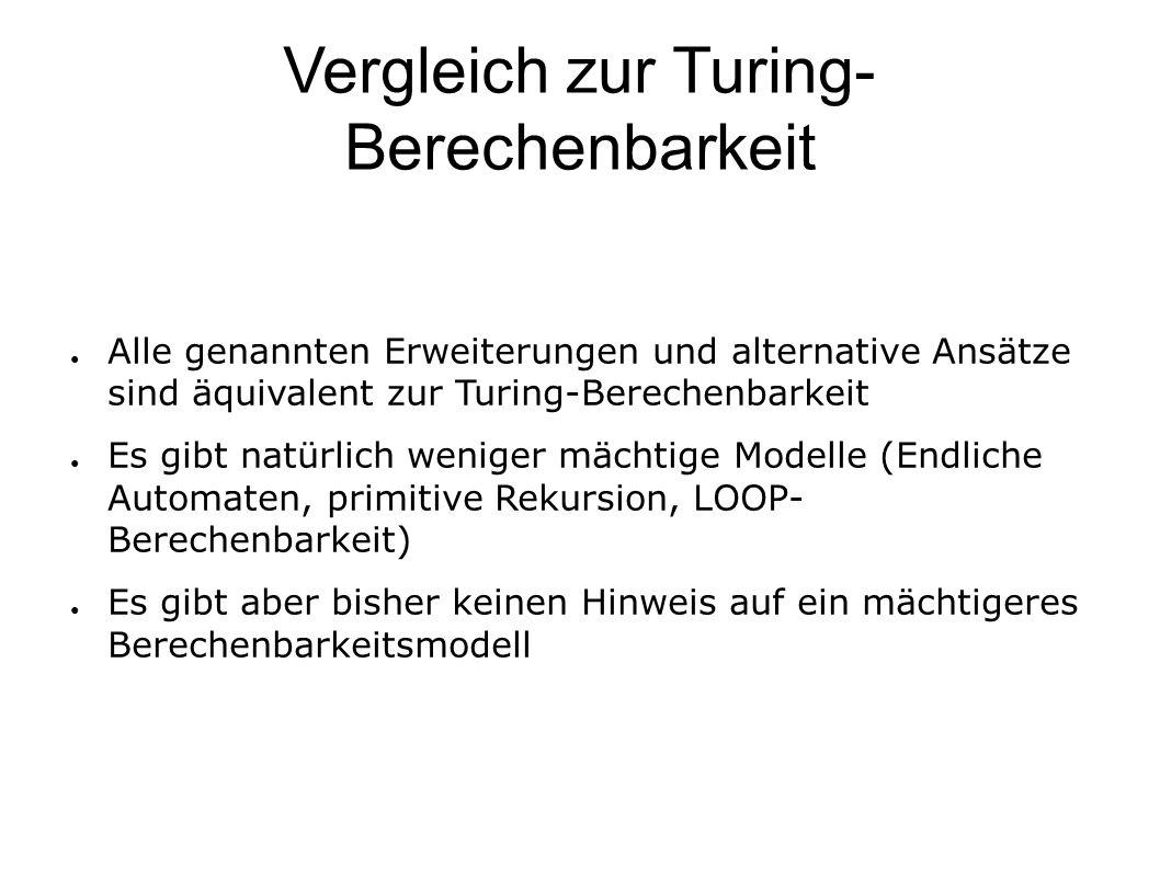 Vergleich zur Turing- Berechenbarkeit ● Alle genannten Erweiterungen und alternative Ansätze sind äquivalent zur Turing-Berechenbarkeit ● Es gibt natürlich weniger mächtige Modelle (Endliche Automaten, primitive Rekursion, LOOP- Berechenbarkeit) ● Es gibt aber bisher keinen Hinweis auf ein mächtigeres Berechenbarkeitsmodell