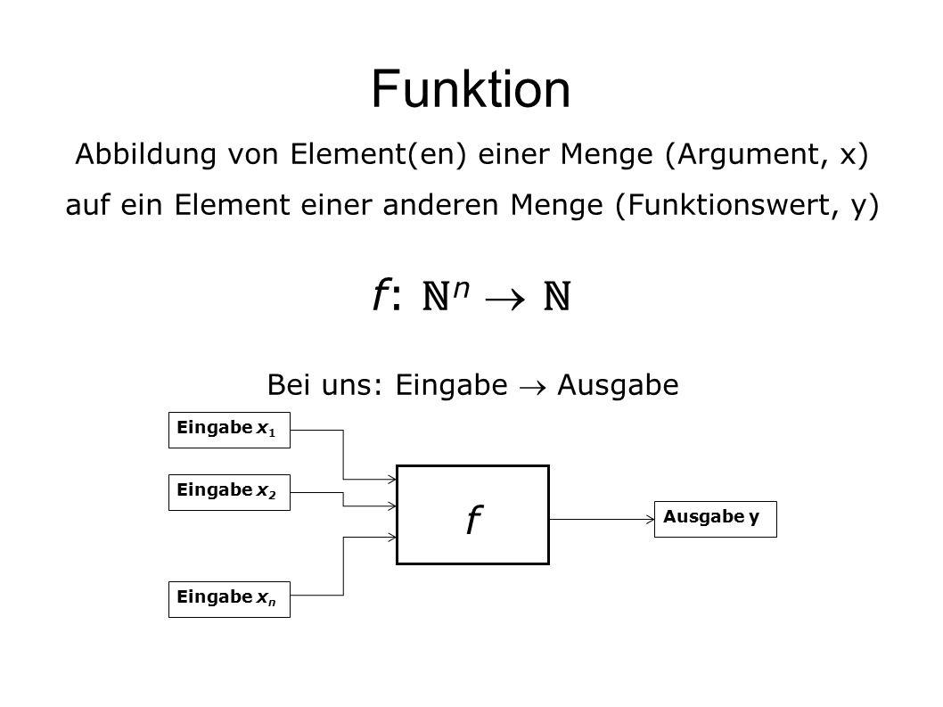 Funktion Abbildung von Element(en) einer Menge (Argument, x) auf ein Element einer anderen Menge (Funktionswert, y) f: ℕ n  ℕ Bei uns: Eingabe  Ausgabe Eingabe x 1 Eingabe x 2 Eingabe x n.